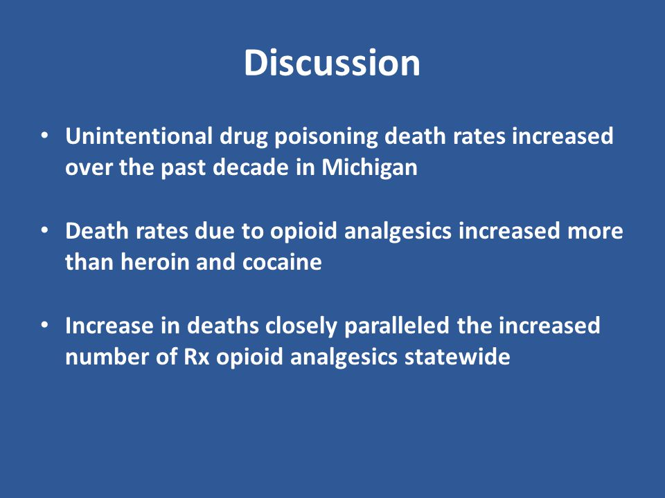 Discussion Unintentional drug poisoning death rates increased over the past decade in Michigan Death rates due to opioid analgesics increased more than heroin and cocaine Increase in deaths closely paralleled the increased number of Rx opioid analgesics statewide