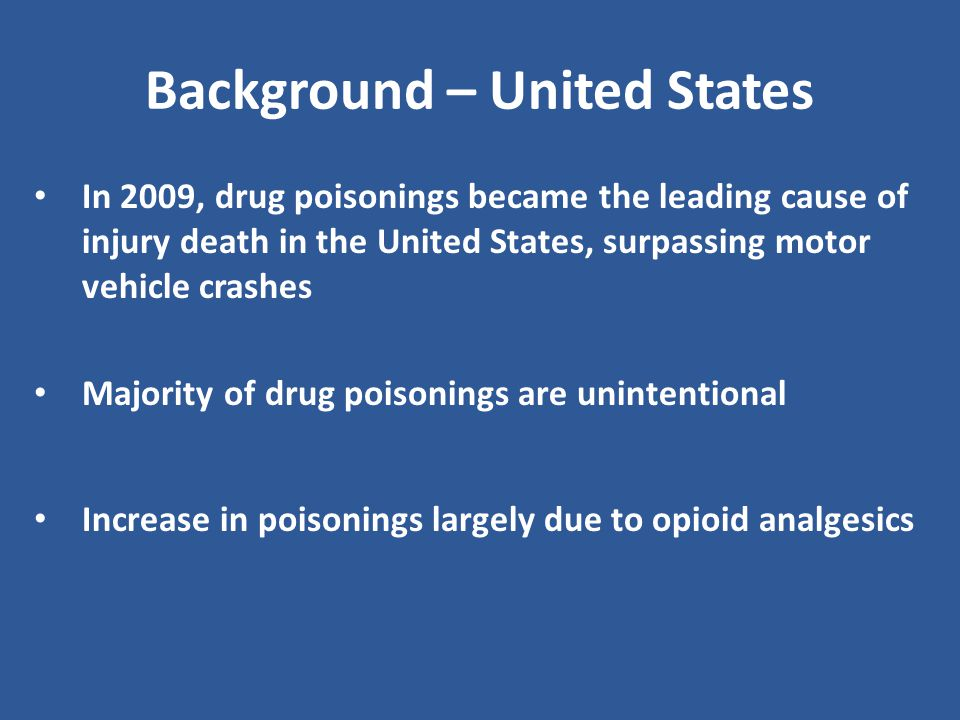 Background – United States In 2009, drug poisonings became the leading cause of injury death in the United States, surpassing motor vehicle crashes Majority of drug poisonings are unintentional Increase in poisonings largely due to opioid analgesics