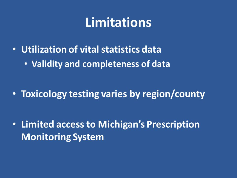 Limitations Utilization of vital statistics data Validity and completeness of data Toxicology testing varies by region/county Limited access to Michigan's Prescription Monitoring System