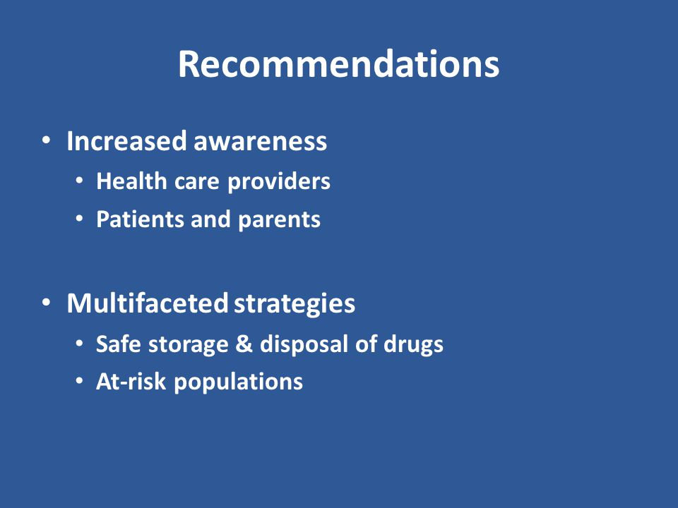Recommendations Increased awareness Health care providers Patients and parents Multifaceted strategies Safe storage & disposal of drugs At-risk populations