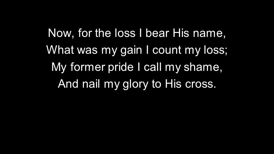 Now, for the loss I bear His name, What was my gain I count my loss; My former pride I call my shame, And nail my glory to His cross.
