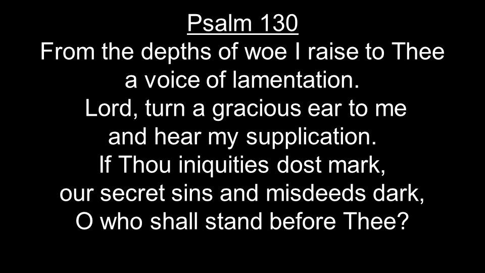 Psalm 130 From the depths of woe I raise to Thee a voice of lamentation. Lord, turn a gracious ear to me and hear my supplication. If Thou iniquities