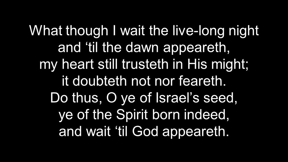 What though I wait the live-long night and 'til the dawn appeareth, my heart still trusteth in His might; it doubteth not nor feareth.