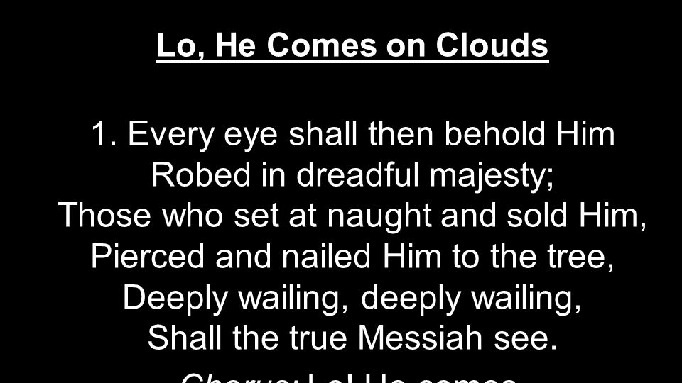 Lo, He Comes on Clouds 1. Every eye shall then behold Him Robed in dreadful majesty; Those who set at naught and sold Him, Pierced and nailed Him to t