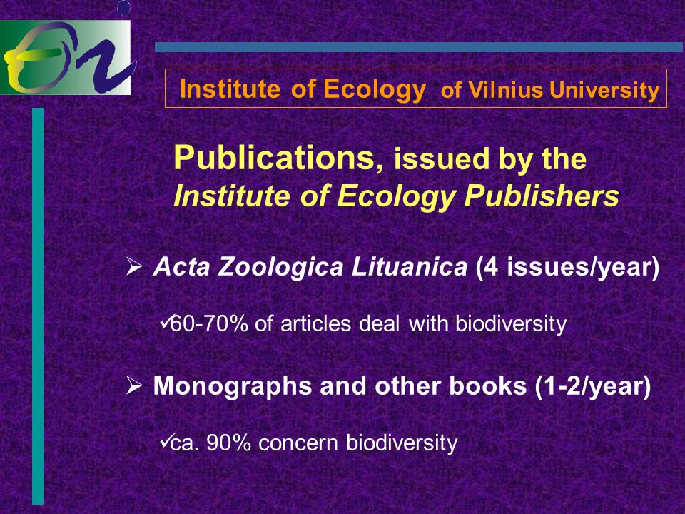 Publications, issued by the Institute of Ecology Publishers  Acta Zoologica Lituanica (4 issues/year) 60-70% of articles deal with biodiversity  Monographs and other books (1-2/year) ca.