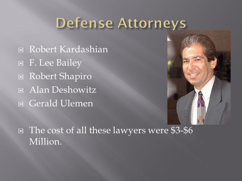  Robert Kardashian  F. Lee Bailey  Robert Shapiro  Alan Deshowitz  Gerald Ulemen  The cost of all these lawyers were $3-$6 Million.