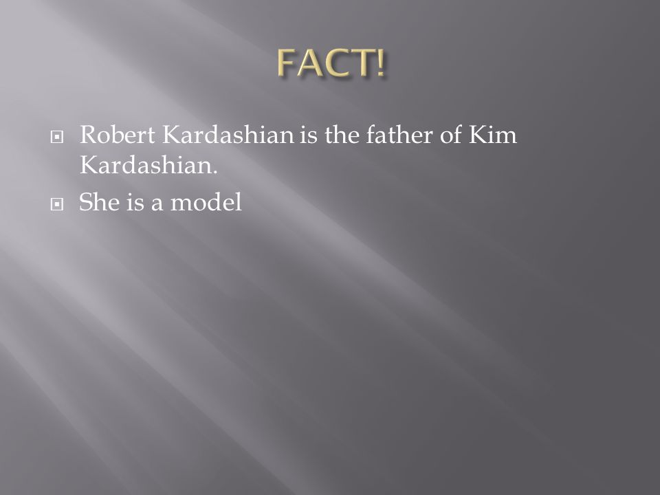  Robert Kardashian is the father of Kim Kardashian.  She is a model
