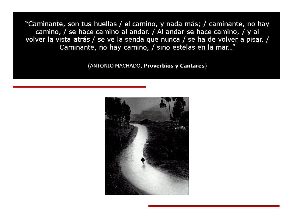 Caminante, son tus huellas / el camino, y nada más; / caminante, no hay camino, / se hace camino al andar.