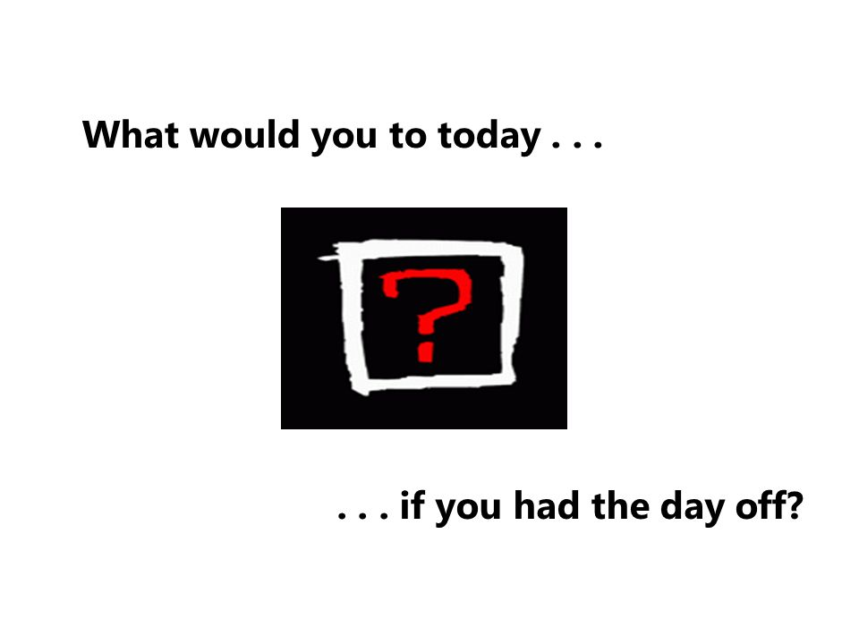 What would you to today if you had the day off