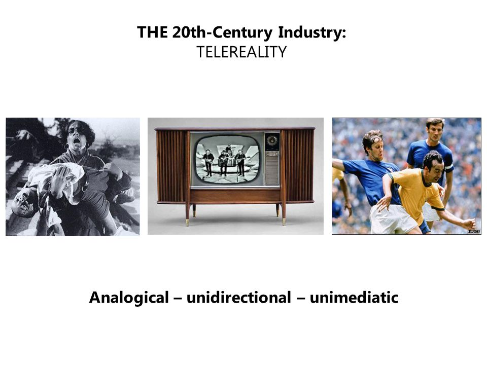 THE 20th-Century Industry: TELEREALITY Analogical – unidirectional – unimediatic