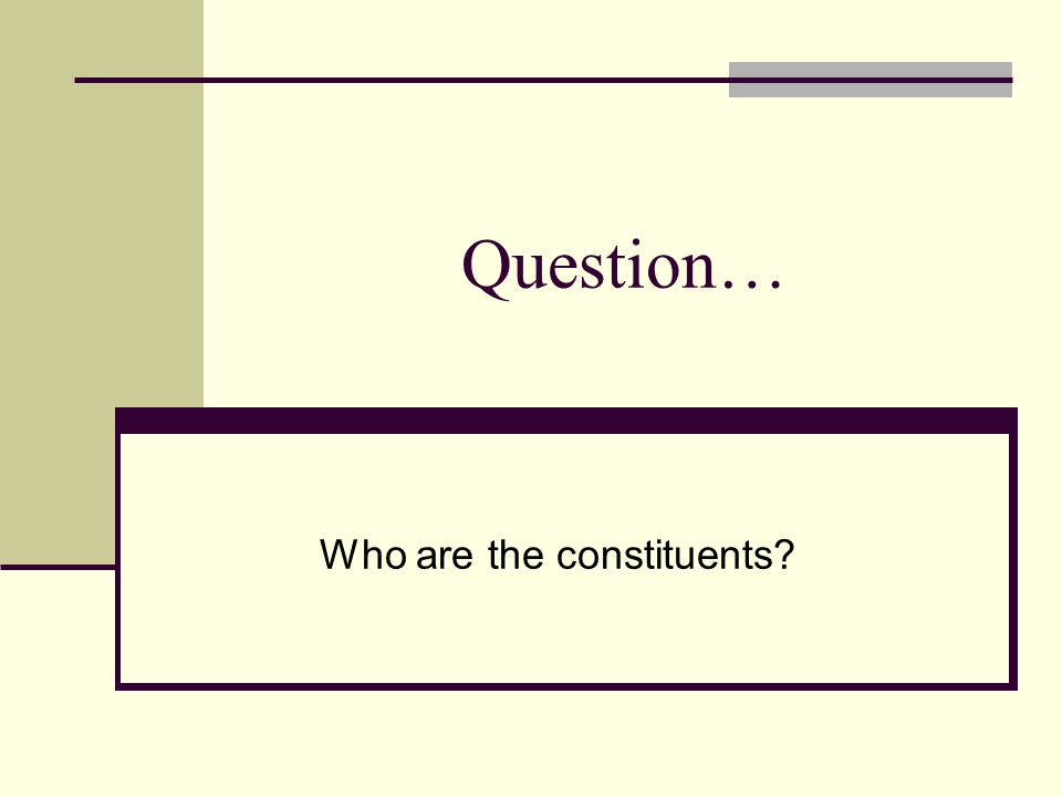 Question… Who are the constituents