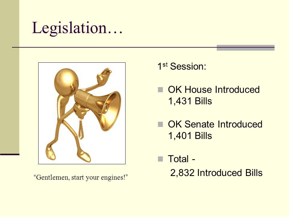 Legislation… 1 st Session: OK House Introduced 1,431 Bills OK Senate Introduced 1,401 Bills Total - 2,832 Introduced Bills Gentlemen, start your engines.
