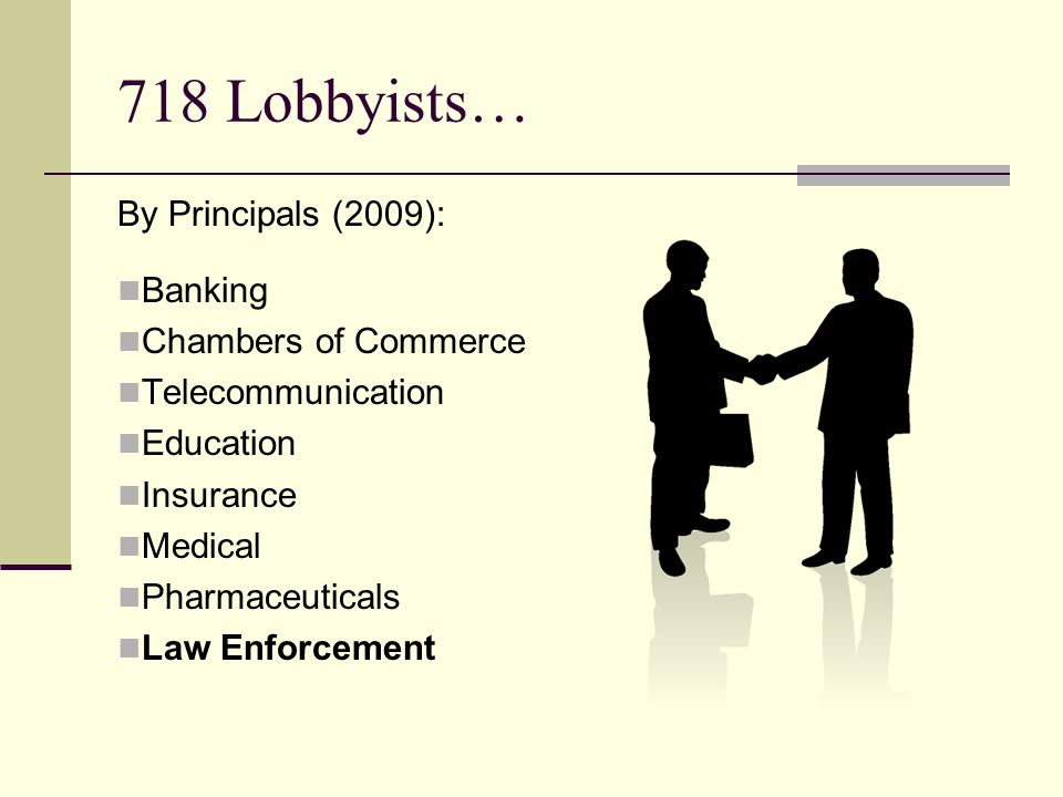 718 Lobbyists… By Principals (2009): Banking Chambers of Commerce Telecommunication Education Insurance Medical Pharmaceuticals Law Enforcement