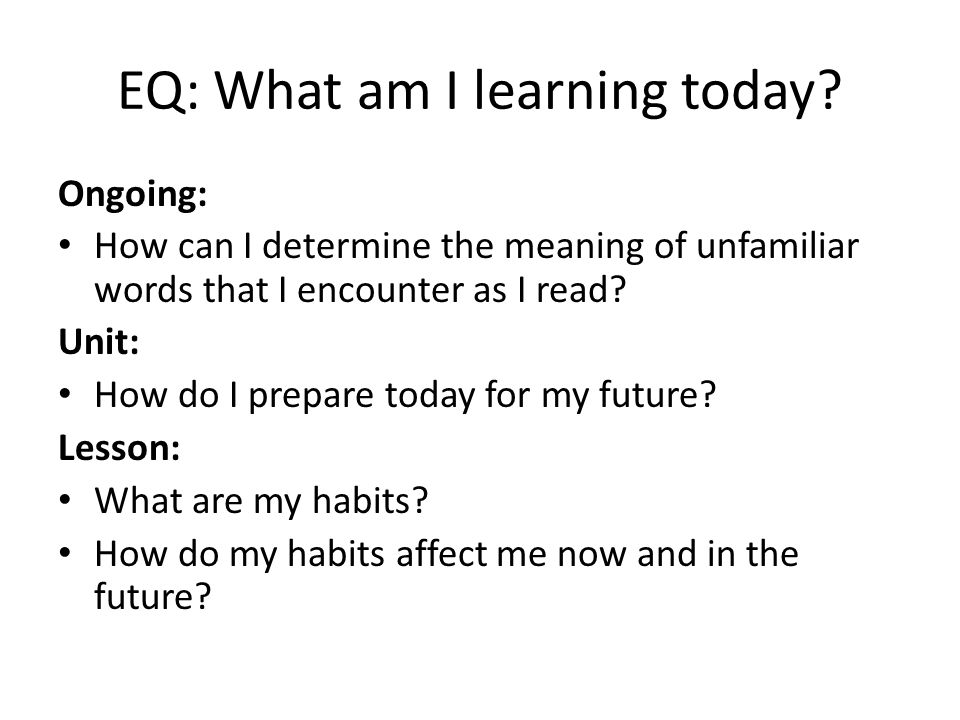 EQ: What am I learning today? Ongoing: How can I determine the meaning of unfamiliar words that I encounter as I read? Unit: How do I prepare today fo