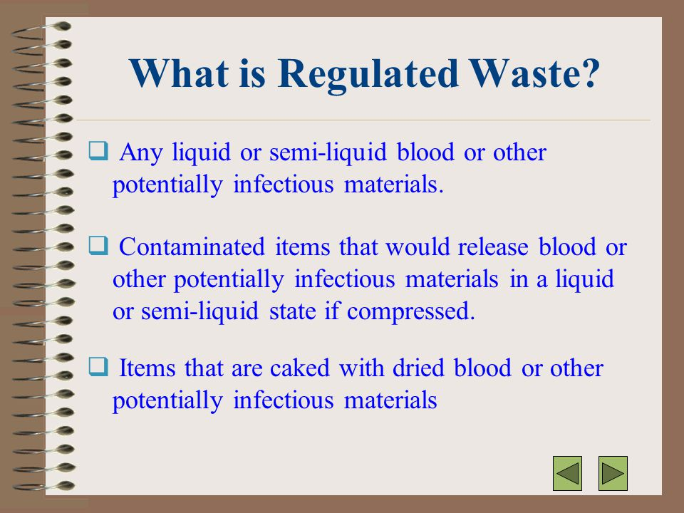 What is Regulated Waste?  Any liquid or semi-liquid blood or other potentially infectious materials.  Contaminated items that would release blood or