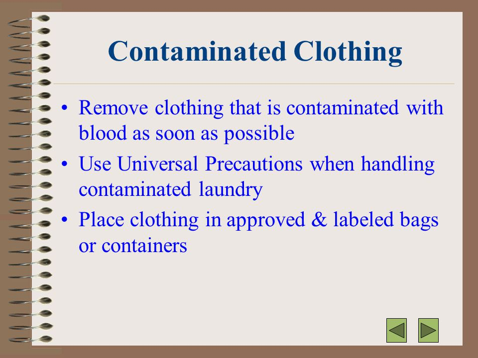 Contaminated Clothing Remove clothing that is contaminated with blood as soon as possible Use Universal Precautions when handling contaminated laundry