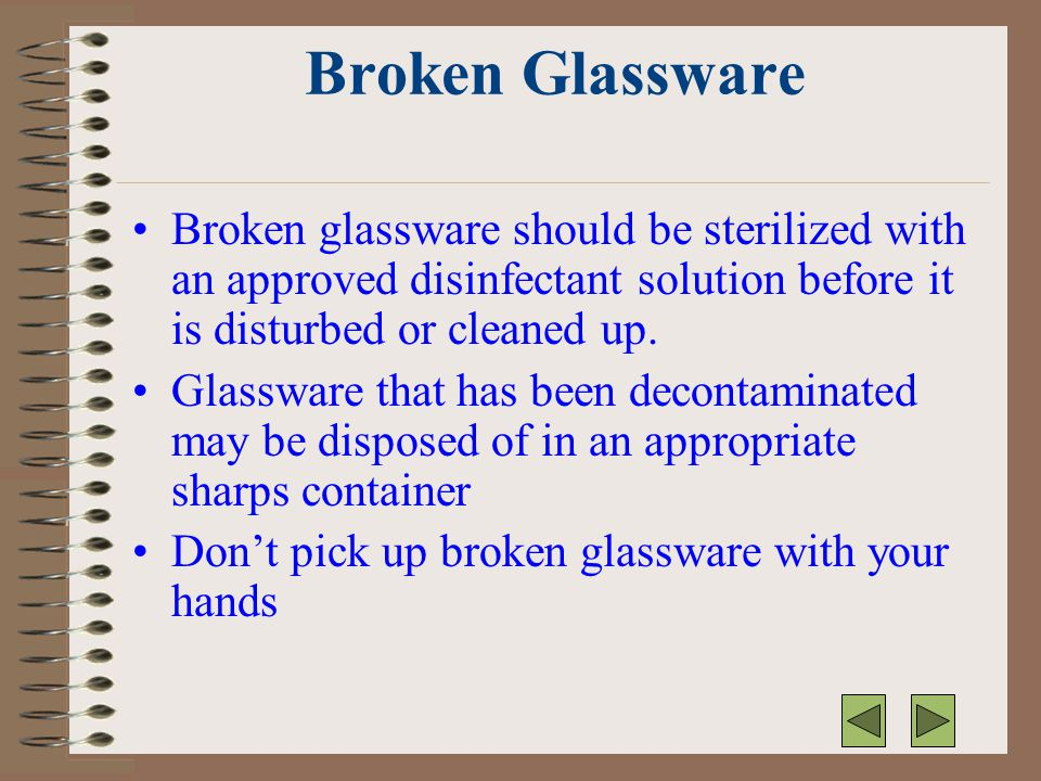 Broken Glassware Broken glassware should be sterilized with an approved disinfectant solution before it is disturbed or cleaned up. Glassware that has