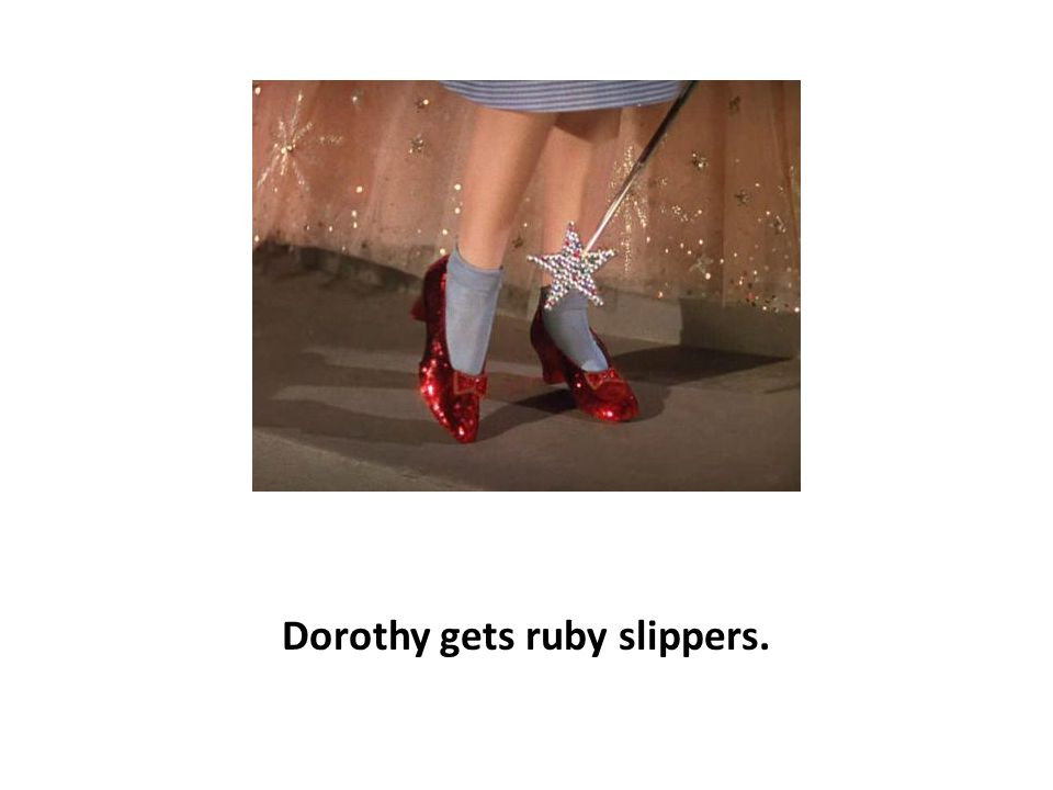 Dorothy gets ruby slippers.