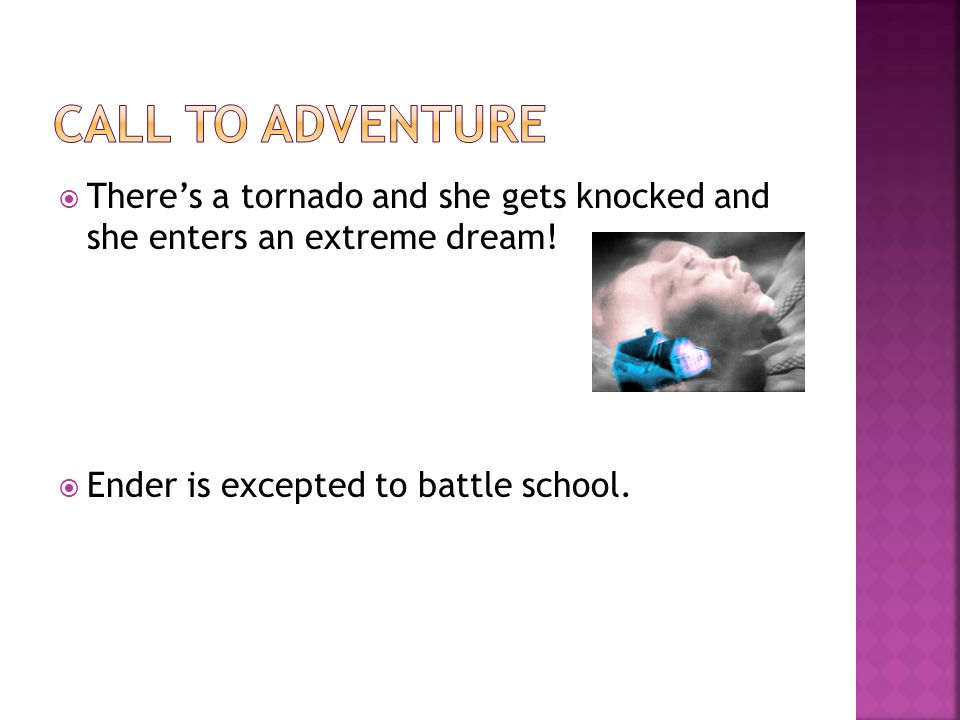  There's a tornado and she gets knocked and she enters an extreme dream!  Ender is excepted to battle school.