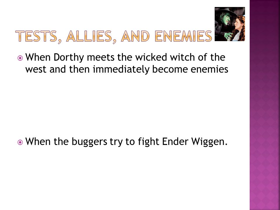  When Dorthy meets the wicked witch of the west and then immediately become enemies  When the buggers try to fight Ender Wiggen.