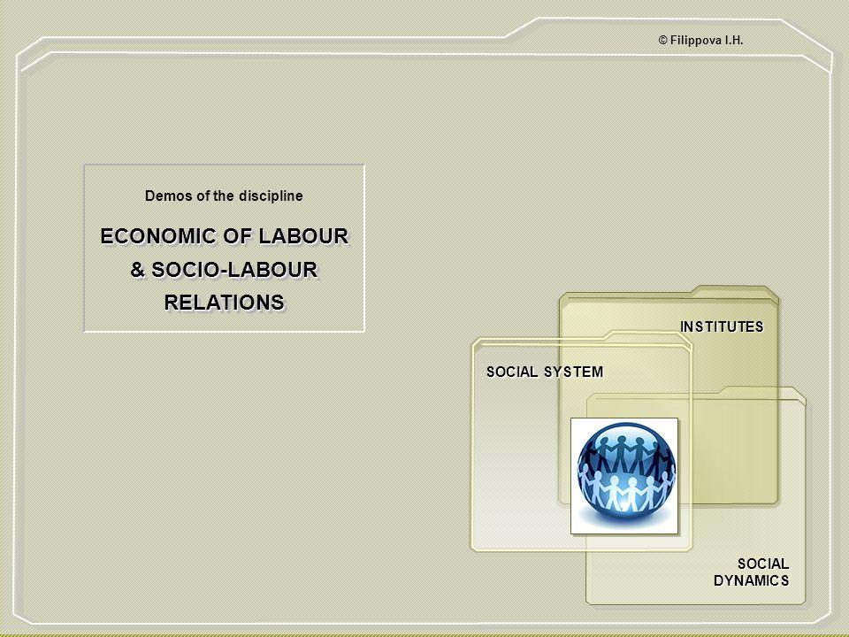 ECONOMIC OF LABOUR & SOCIO-LABOUR RELATIONS Demos of the discipline © Filippova I.H. SOCIAL DYNAMICS INSTITUTES SOCIAL SYSTEM 1 ТИТУЛ