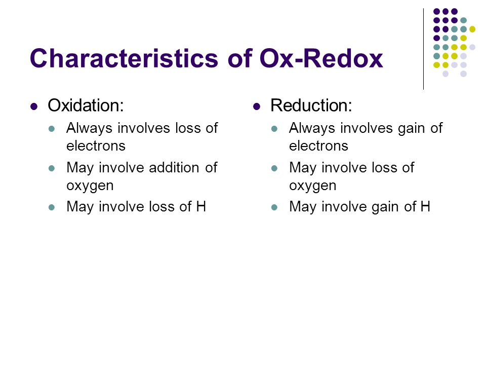Characteristics of Ox-Redox Oxidation: Always involves loss of electrons May involve addition of oxygen May involve loss of H Reduction: Always involv