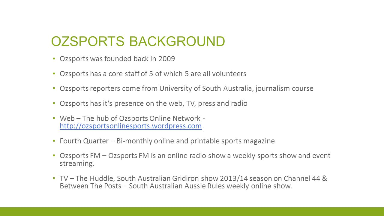 OZSPORTS BACKGROUND ▪ Ozsports was founded back in 2009 ▪ Ozsports has a core staff of 5 of which 5 are all volunteers ▪ Ozsports reporters come from University of South Australia, journalism course ▪ Ozsports has it's presence on the web, TV, press and radio ▪ Web – The hub of Ozsports Online Network ▪ Fourth Quarter – Bi-monthly online and printable sports magazine ▪ Ozsports FM – Ozsports FM is an online radio show a weekly sports show and event streaming.
