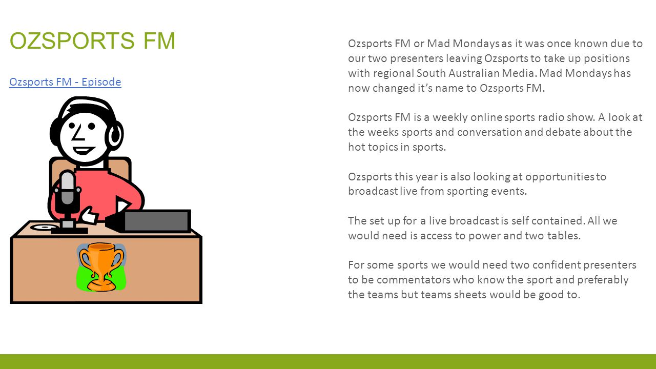 OZSPORTS FM Ozsports FM or Mad Mondays as it was once known due to our two presenters leaving Ozsports to take up positions with regional South Australian Media.