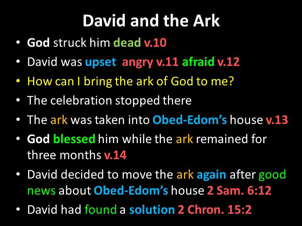 David and the Ark God struck him dead v.10 David was upset angry v.11 afraid v.12 How can I bring the ark of God to me.