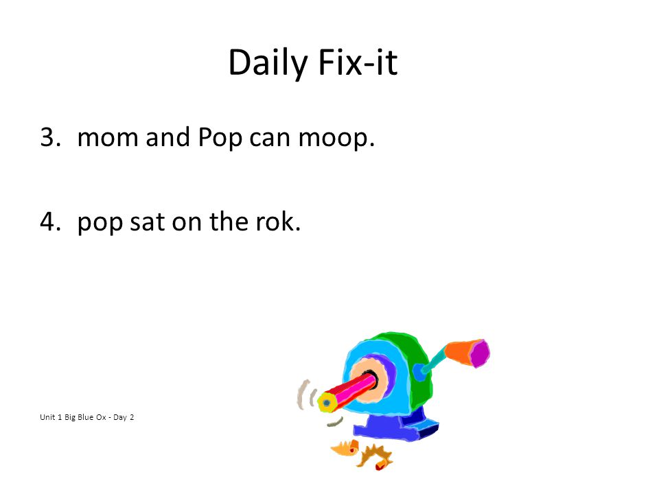 Daily Fix-it 3.mom and Pop can moop. 4.pop sat on the rok. Unit 1 Big Blue Ox - Day 2