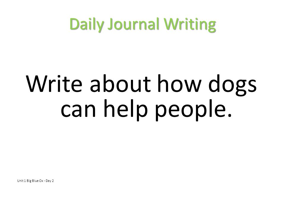 Daily Journal Writing Write about how dogs can help people. Unit 1 Big Blue Ox - Day 2