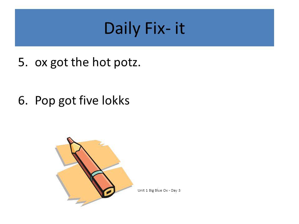 Daily Fix- it 5.ox got the hot potz. 6.Pop got five lokks Unit 1 Big Blue Ox - Day 3