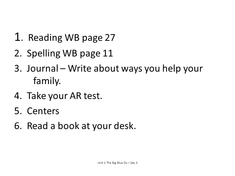 1.Reading WB page 27 2. Spelling WB page 11 3. Journal – Write about ways you help your family.