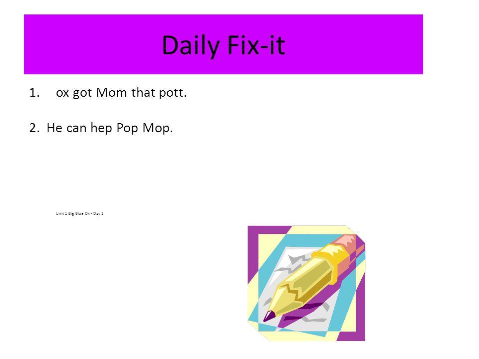 Daily Fix-it 1.ox got Mom that pott. 2. He can hep Pop Mop. Unit 1 Big Blue Ox - Day 1