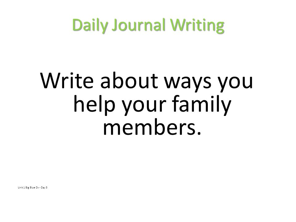 Daily Journal Writing Write about ways you help your family members. Unit 1 Big Blue Ox - Day 3
