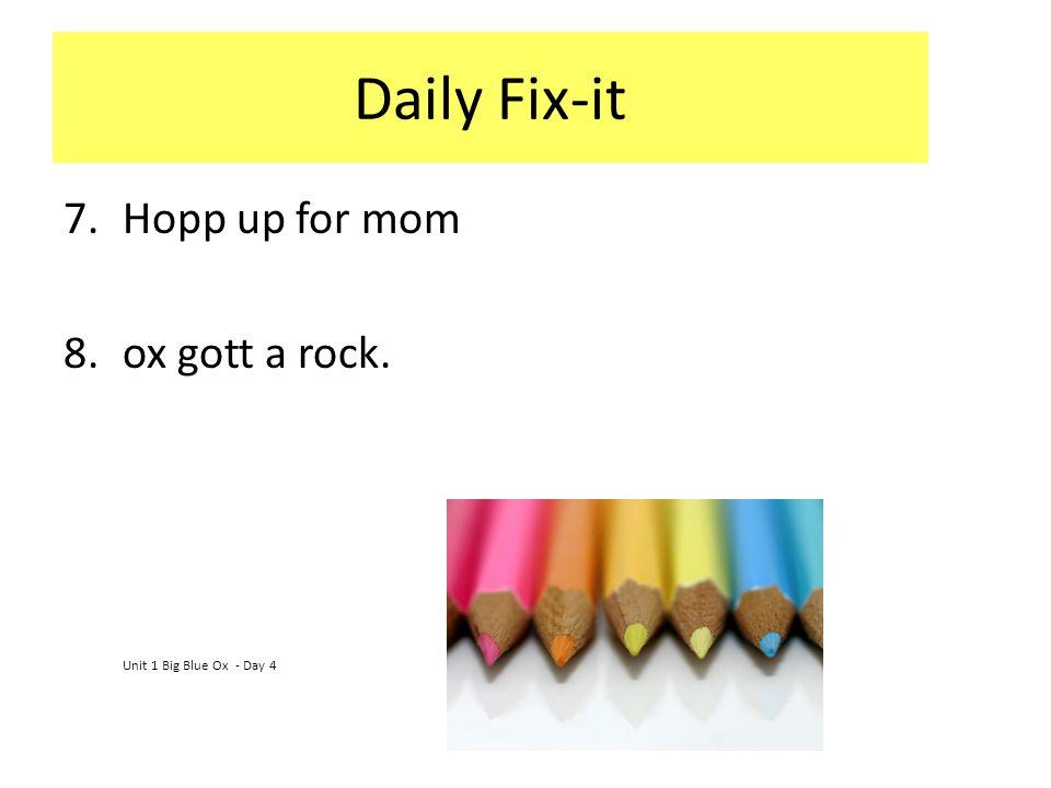 Daily Fix-it 7.Hopp up for mom 8.ox gott a rock. Unit 1 Big Blue Ox - Day 4