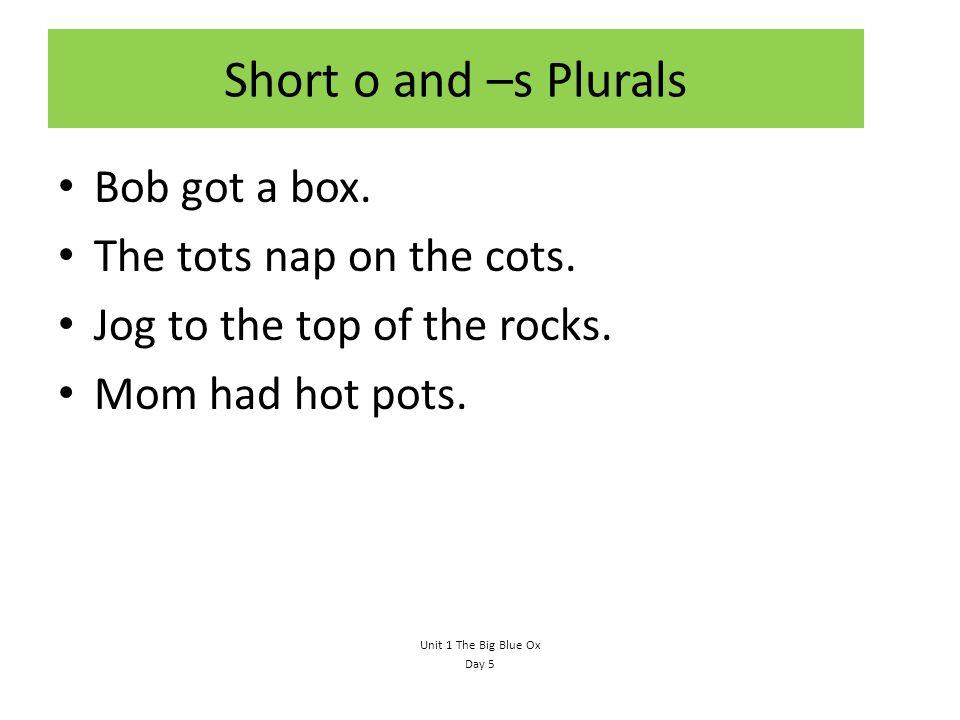Short o and –s Plurals Bob got a box.The tots nap on the cots.