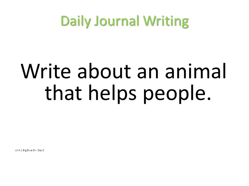 Daily Journal Writing Write about an animal that helps people. Unit 1 Big Blue Ox - Day 5