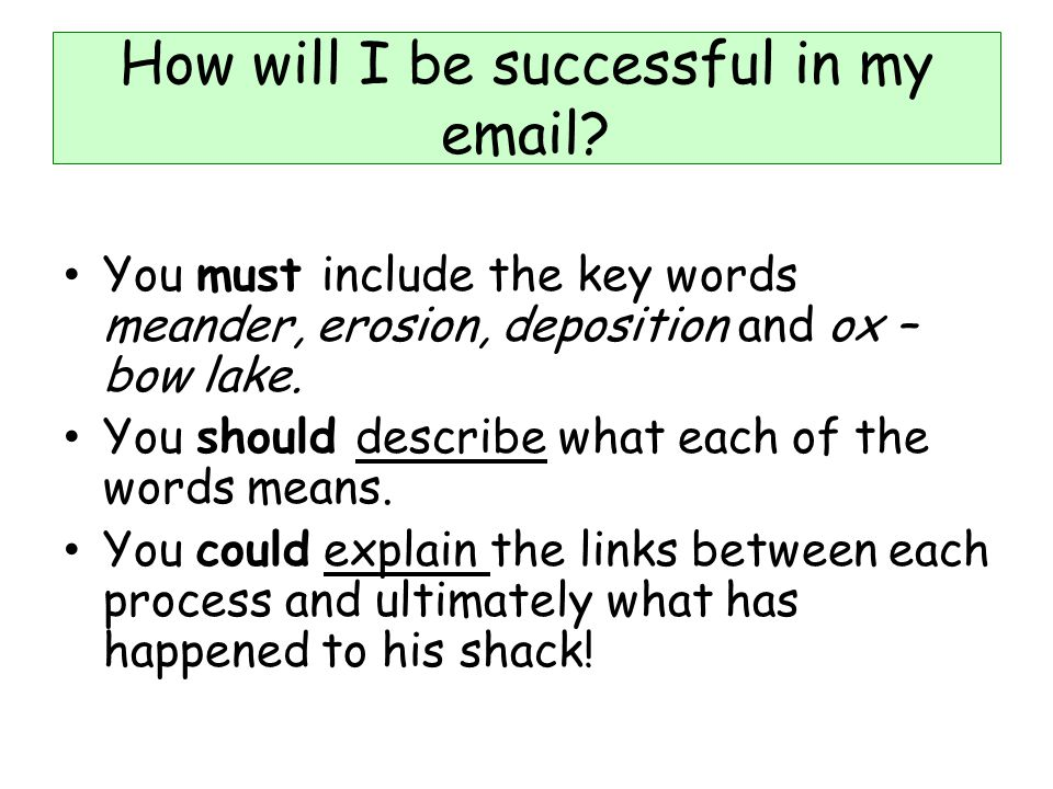 How will I be successful in my email? You must include the key words meander, erosion, deposition and ox – bow lake. You should describe what each of