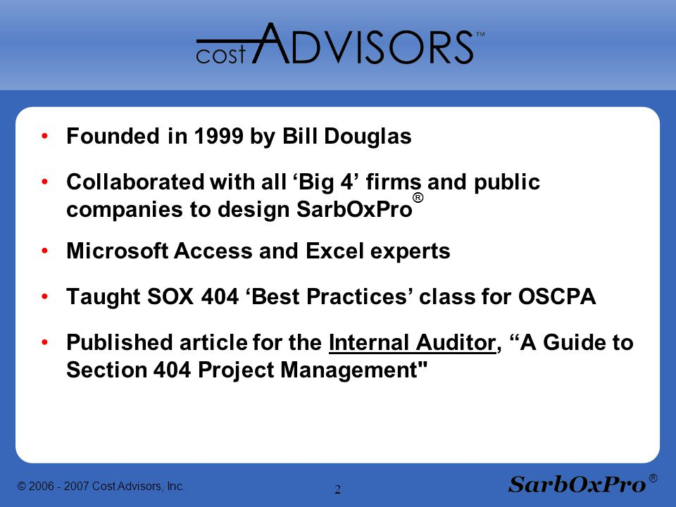 © 2006 - 2007 Cost Advisors, Inc. 2 ® Founded in 1999 by Bill Douglas Collaborated with all 'Big 4' firms and public companies to design SarbOxPro ® M