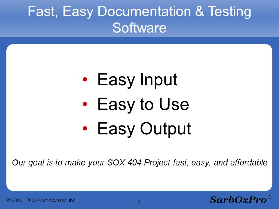 © 2006 - 2007 Cost Advisors, Inc. 3 ® Fast, Easy Documentation & Testing Software Easy Input Easy to Use Easy Output Our goal is to make your SOX 404