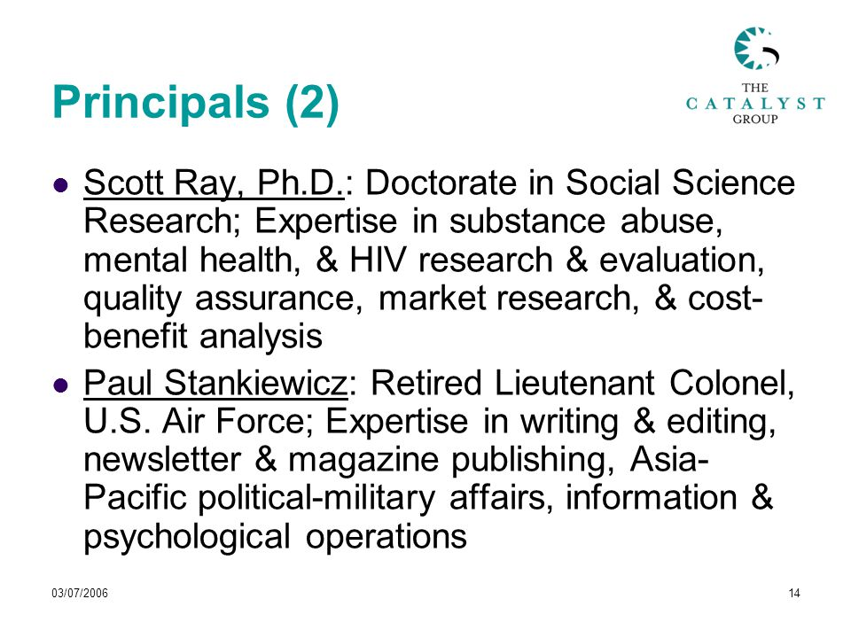 03/07/200614 Principals (2) Scott Ray, Ph.D.: Doctorate in Social Science Research; Expertise in substance abuse, mental health, & HIV research & evaluation, quality assurance, market research, & cost- benefit analysis Paul Stankiewicz: Retired Lieutenant Colonel, U.S.