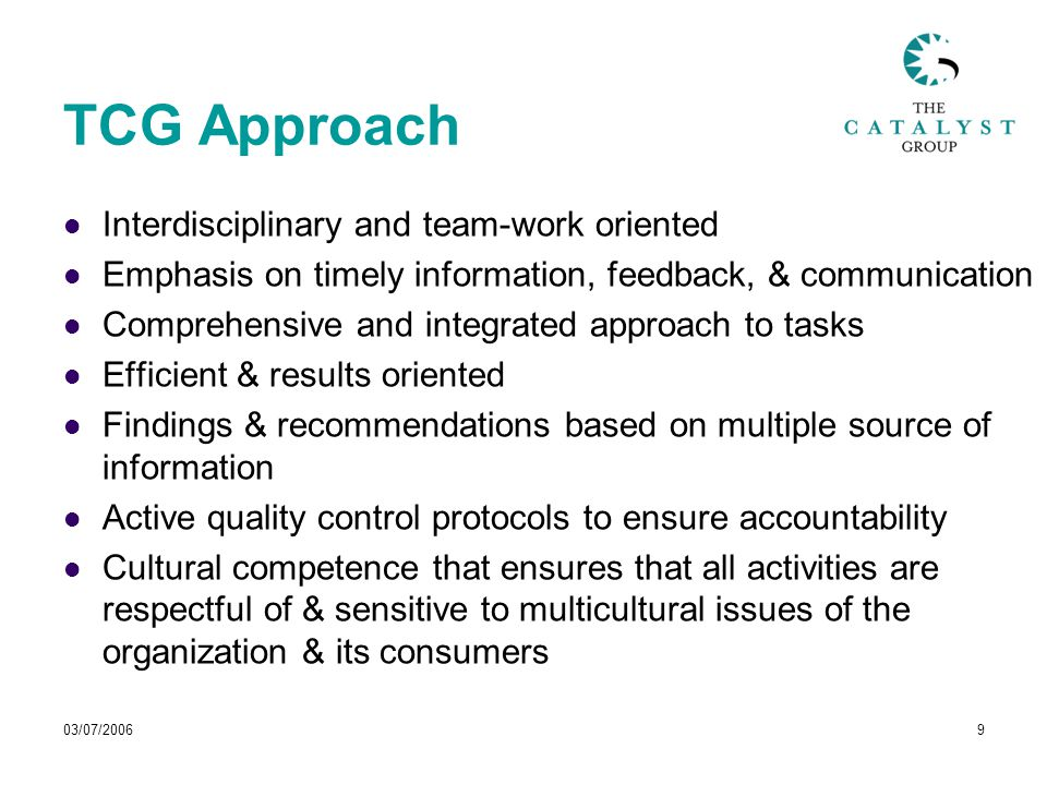 03/07/20069 TCG Approach Interdisciplinary and team-work oriented Emphasis on timely information, feedback, & communication Comprehensive and integrated approach to tasks Efficient & results oriented Findings & recommendations based on multiple source of information Active quality control protocols to ensure accountability Cultural competence that ensures that all activities are respectful of & sensitive to multicultural issues of the organization & its consumers
