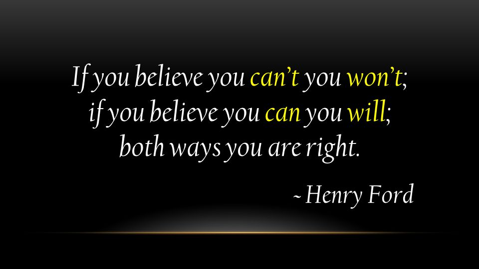 If you believe you can't you won't; if you believe you can you will; both ways you are right.