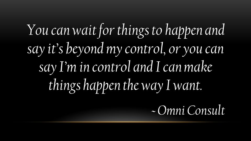 You can wait for things to happen and say it's beyond my control, or you can say I'm in control and I can make things happen the way I want. ~ Omni Co