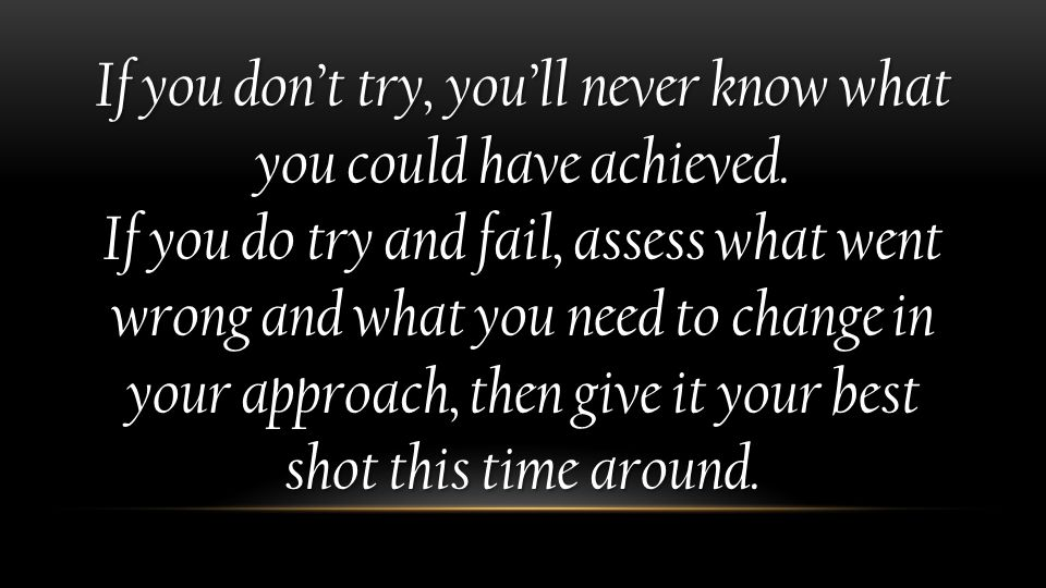 If you don't try, you'll never know what you could have achieved. If you do try and fail, assess what went wrong and what you need to change in your a
