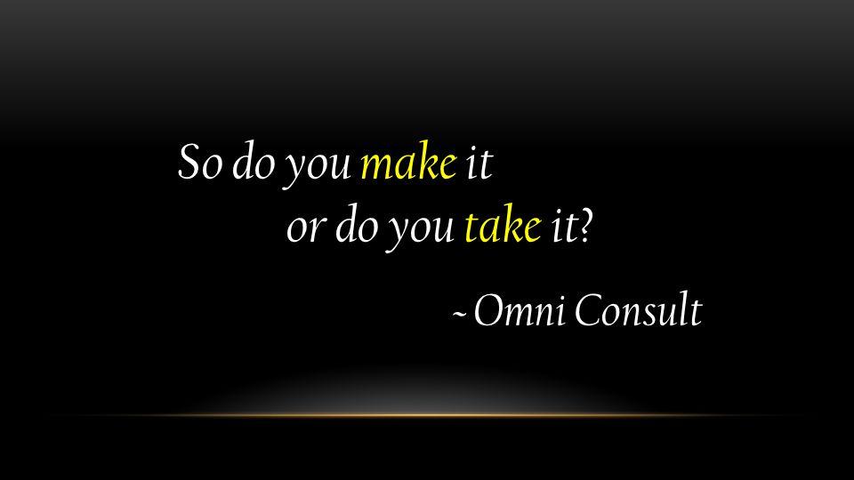 So do you make it So do you make it or do you take it? or do you take it? ~ Omni Consult