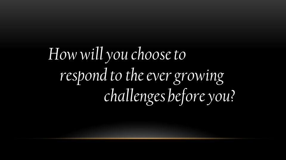 How will you choose to respond to the ever growing challenges before you?