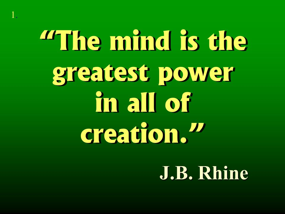 """The mind is the greatest power in all of creation."" ""The mind is the greatest power in all of creation."" J.B. Rhine 1.1."