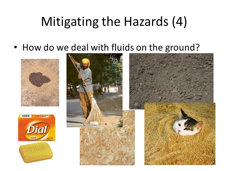 Mitigating the Hazards (4) How do we deal with fluids on the ground